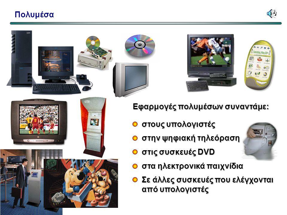 Εφαρμογές πολυμέσων συναντάμε: στους υπολογιστές στην ψηφιακή τηλεόραση στις συσκευές DVD Σε άλλες συσκευές που ελέγχονται από υπολογιστές στα ηλεκτρονικά παιχνίδια Πολυμέσα