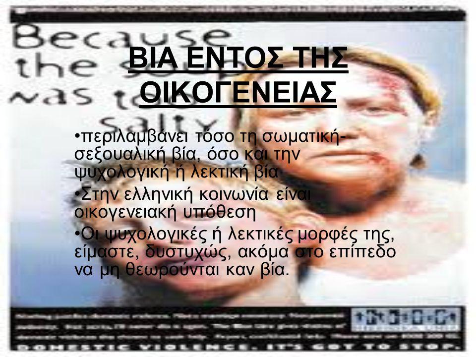 ΒΙΑ ΕΝΤΟΣ ΤΗΣ ΟΙΚΟΓΕΝΕΙΑΣ περιλαμβάνει τόσο τη σωματική- σεξουαλική βία, όσο και την ψυχολογική ή λεκτική βία Στην ελληνική κοινωνία είναι οικογενειακ