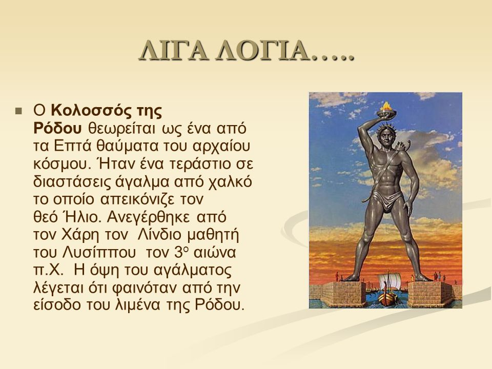 ΛΙΓΑ ΛΟΓΙΑ….. Ο Κολοσσός της Ρόδου θεωρείται ως ένα από τα Επτά θαύματα του αρχαίου κόσμου. Ήταν ένα τεράστιο σε διαστάσεις άγαλμα από χαλκό το οποίο