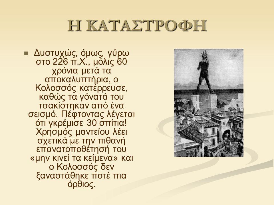 Η ΚΑΤΑΣΤΡΟΦΗ Δυστυχώς, όμως, γύρω στο 226 π.Χ., μόλις 60 χρόνια μετά τα αποκαλυπτήρια, ο Κολοσσός κατέρρευσε, καθώς τα γόνατά του τσακίστηκαν από ένα σεισμό.