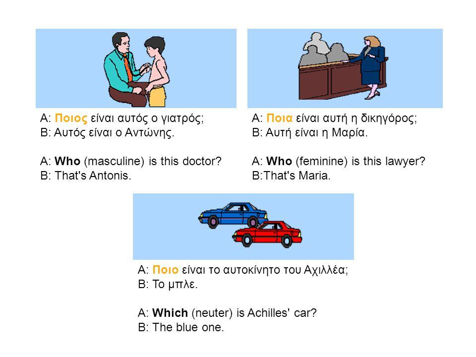 Α: Ποιος είναι αυτός ο γιατρός; Β: Αυτός είναι ο Αντώνης. A: Who (masculine) is this doctor? B: That's Antonis. Α: Ποια είναι αυτή η δικηγόρος; Β: Αυτ