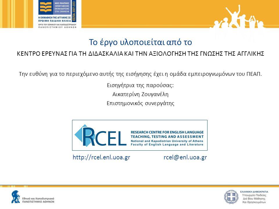 http://rcel.enl.uoa.gr rcel@enl.uoa.gr Το έργο υλοποιείται από το ΚΕΝΤΡΟ ΕΡΕΥΝΑΣ ΓΙΑ ΤΗ ΔΙΔΑΣΚΑΛΙΑ ΚΑΙ ΤΗΝ ΑΞΙΟΛΟΓΗΣΗ ΤΗΣ ΓΝΩΣΗΣ ΤΗΣ ΑΓΓΛΙΚΗΣ Την ευθύνη για το περιεχόμενο αυτής της εισήγησης έχει η ομάδα εμπειρογνωμόνων του ΠΕΑΠ.