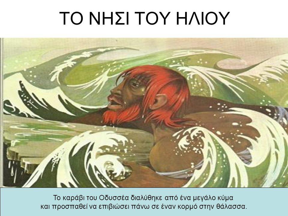 ΤΟ ΝΗΣΙ ΤΟΥ ΗΛΙΟΥ Το καράβι του Οδυσσέα διαλύθηκε από ένα μεγάλο κύμα και προσπαθεί να επιβιώσει πάνω σε έναν κορμό στην θάλασσα.