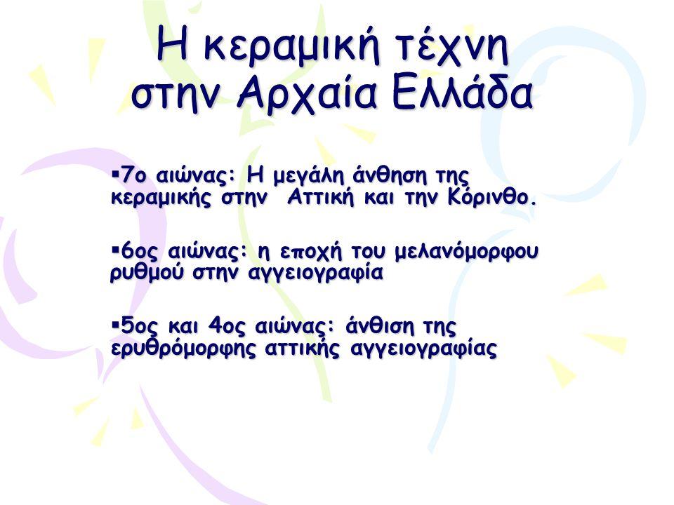 Η κεραμική τέχνη στην Αρχαία Ελλάδα  7ο αιώνας: Η μεγάλη άνθηση της κεραμικής στην Αττική και την Κόρινθο.  6ος αιώνας: η εποχή του μελανόμορφου ρυθ