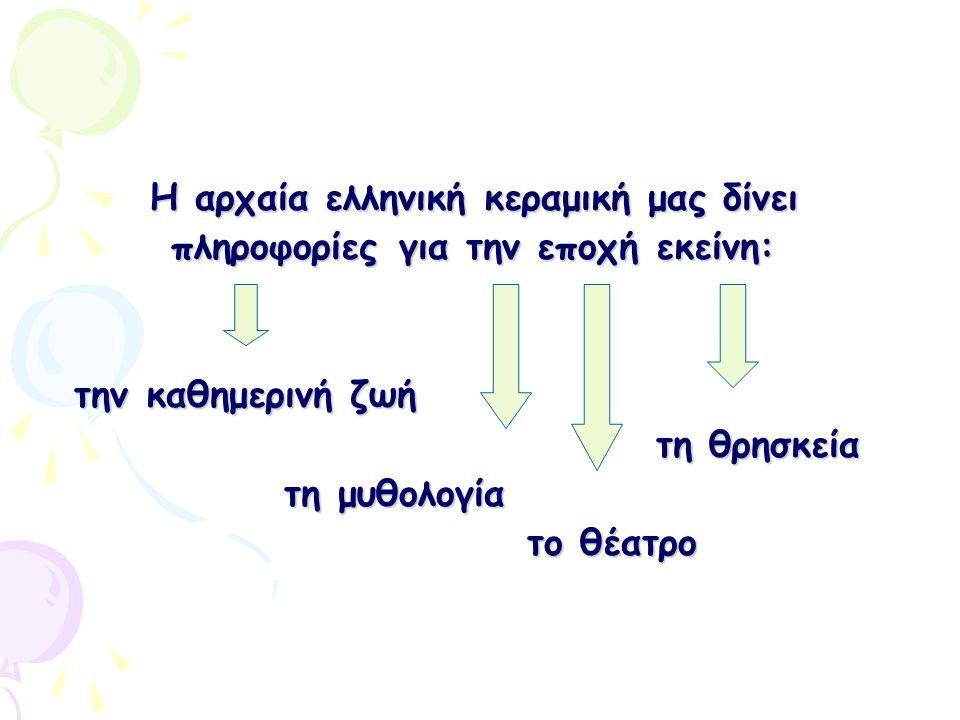 Η αρχαία ελληνική κεραμική μας δίνει πληροφορίες για την εποχή εκείνη: πληροφορίες για την εποχή εκείνη: την καθημερινή ζωή την καθημερινή ζωή τη θρησ
