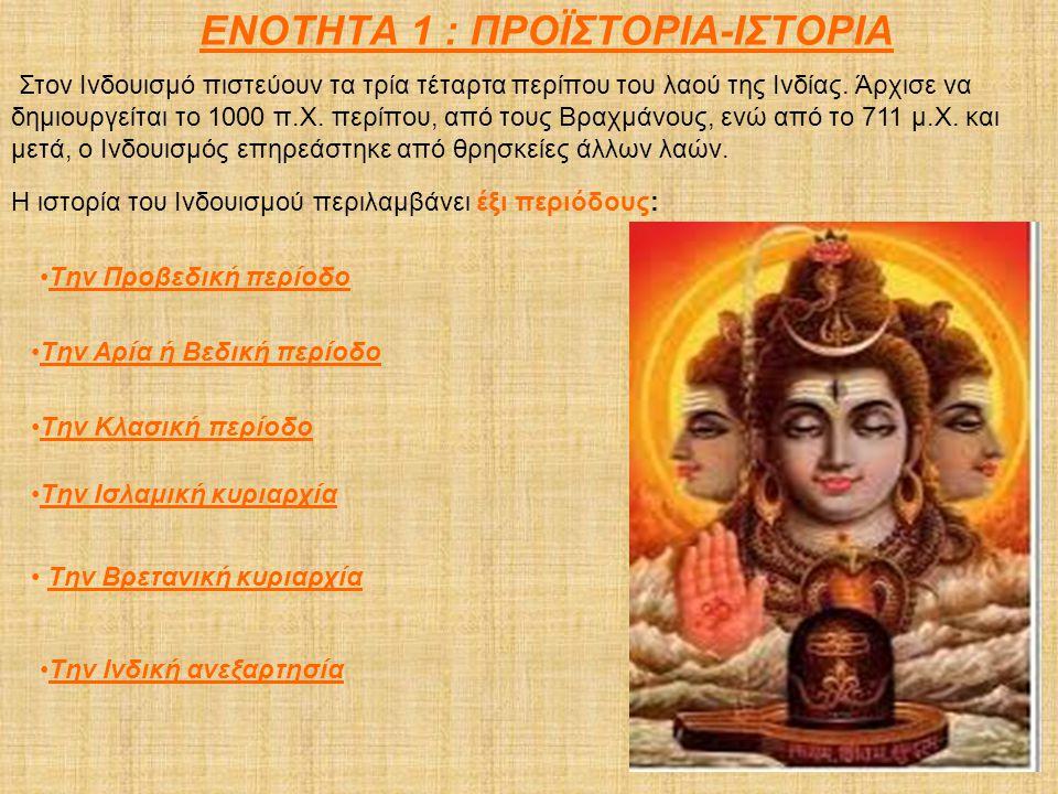 ΕΝΟΤΗΤΑ 1 : ΠΡΟΪΣΤΟΡΙΑ-ΙΣΤΟΡΙΑ Στον Ινδουισμό πιστεύουν τα τρία τέταρτα περίπου του λαού της Ινδίας. Άρχισε να δημιουργείται το 1000 π.Χ. περίπου, από