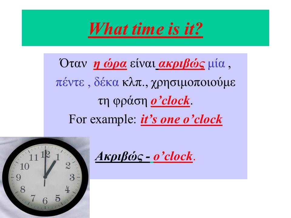 Ιt is half past……… Όταν η ώρα είναι και μισή, χρησιμοποιούμε τη φράση half past.