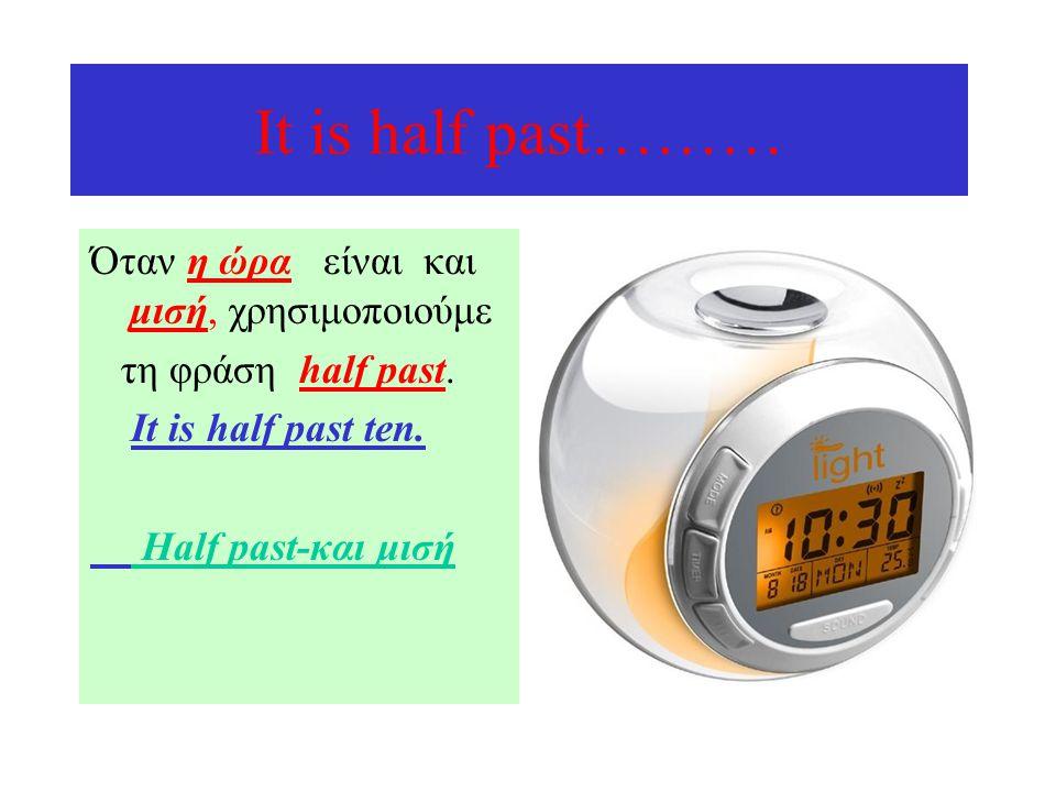 Ιt is half past……… Όταν η ώρα είναι και μισή, χρησιμοποιούμε τη φράση half past. It is half past ten. Half past-και μισή