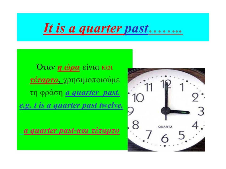 It is a quarter past…….. Όταν η ώρα είναι και τέταρτο, χρησιμοποιούμε τη φράση a quarter past. e.g. t is a quarter past twelve. a quarter past-και τέτ