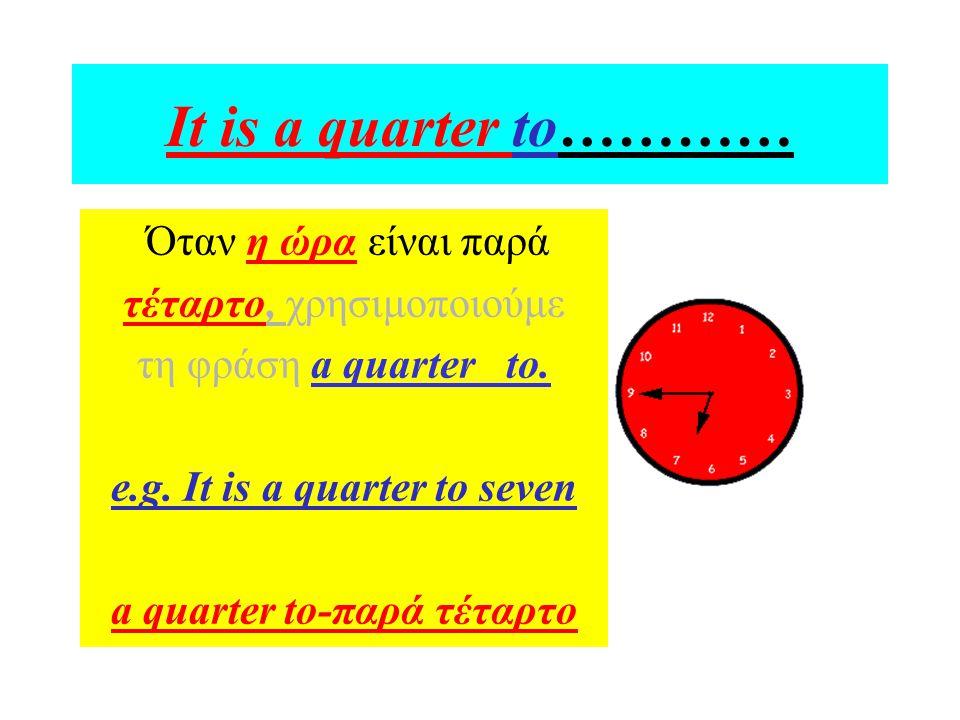 It is a quarter to………… Όταν η ώρα είναι παρά τέταρτο, χρησιμοποιούμε τη φράση a quarter to. e.g. It is a quarter to seven a quarter to-παρά τέταρτο