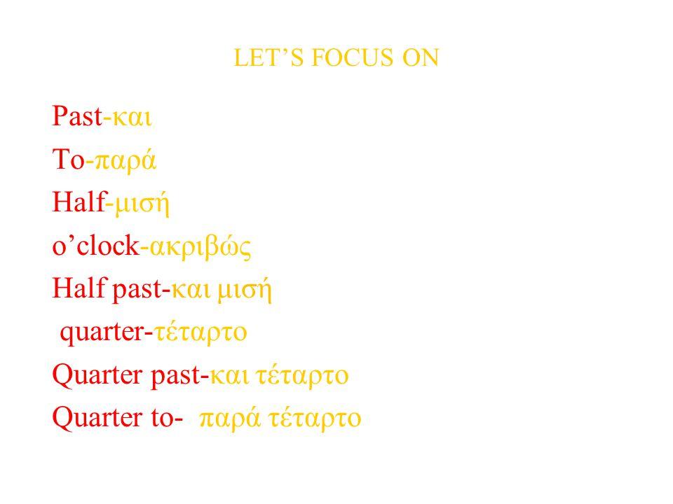 LET'S FOCUS ON Past-και To-παρά Half-μισή o'clock-ακριβώς Half past-και μισή quarter-τέταρτο Quarter past-και τέταρτο Quarter to- παρά τέταρτο