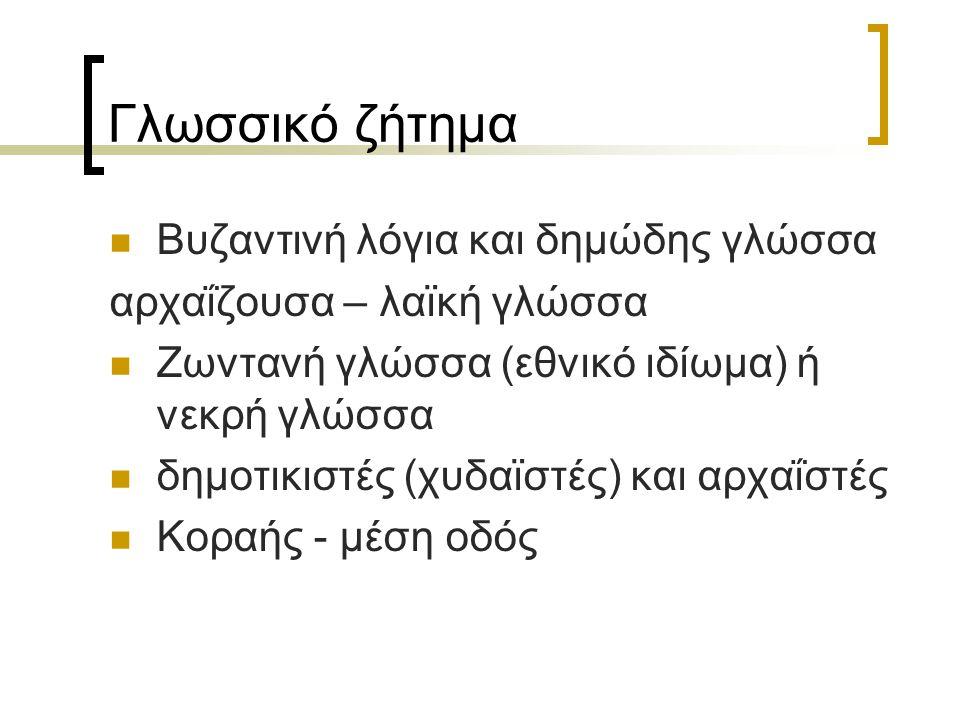 Γλωσσικό ζήτημα Βυζαντινή λόγια και δημώδης γλώσσα αρχαΐζουσα – λαϊκή γλώσσα Ζωντανή γλώσσα (εθνικό ιδίωμα) ή νεκρή γλώσσα δημοτικιστές (χυδαϊστές) κα