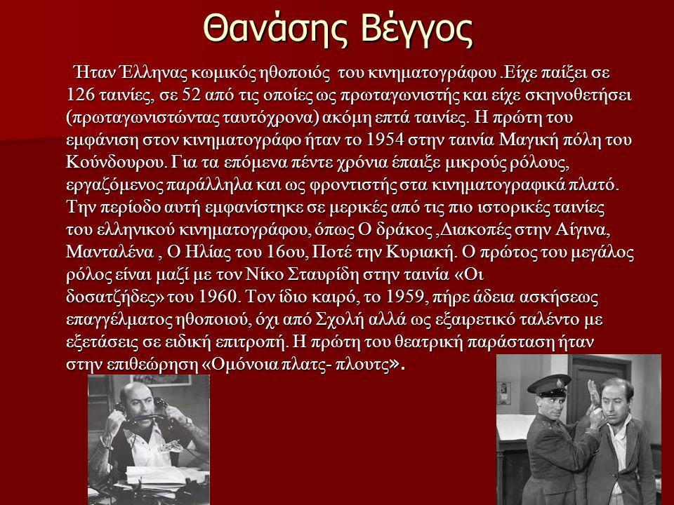 Θανάσης Βέγγος Ήταν Έλληνας κωμικός ηθοποιός του κινηματογράφου.Είχε παίξει σε 126 ταινίες, σε 52 από τις οποίες ως πρωταγωνιστής και είχε σκηνοθετήσε
