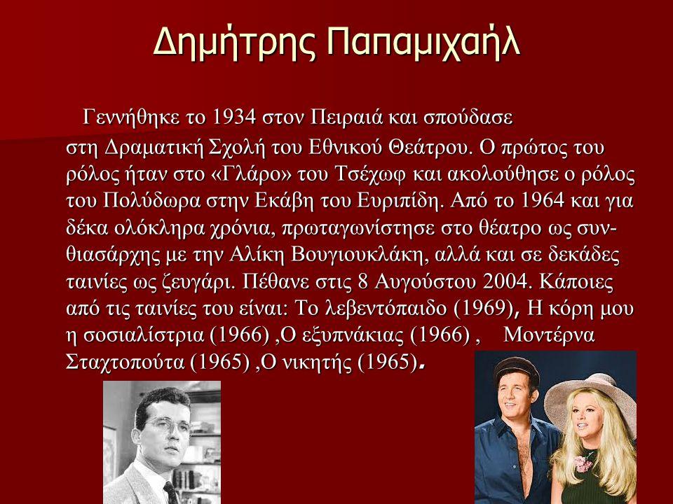 Δημήτρης Παπαμιχαήλ Γεννήθηκε το 1934 στον Πειραιά και σπούδασε στη Δραματική Σχολή του Εθνικού Θεάτρου. Ο πρώτος του ρόλος ήταν στο «Γλάρο» του Τσέχω