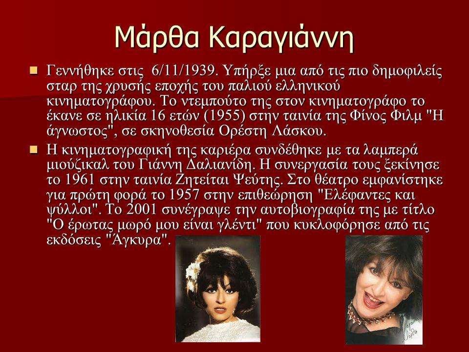 Μάρθα Καραγιάννη Γεννήθηκε στις 6/11/1939. Υπήρξε μια από τις πιο δημοφιλείς σταρ της χρυσής εποχής του παλιού ελληνικού κινηματογράφου. Το ντεμπούτο