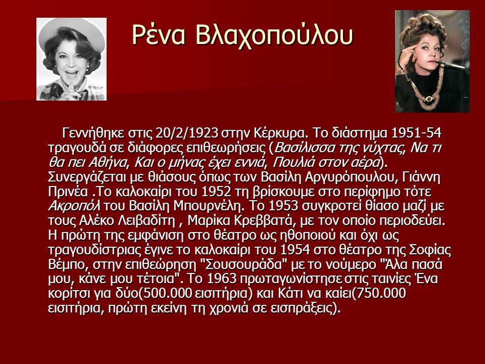 Ρένα Βλαχοπούλου Γεννήθηκε στις 20/2/1923 στην Κέρκυρα. Το διάστημα 1951-54 τραγουδά σε διάφορες επιθεωρήσεις (Βασίλισσα της νύχτας, Να τι θα πει Αθήν