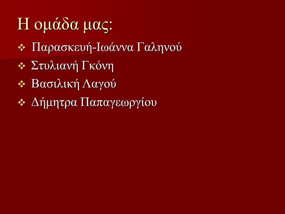 H ομάδα μας:  Παρασκευή-Ιωάννα Γαληνού  Στυλιανή Γκόνη  Βασιλική Λαγού  Δήμητρα Παπαγεωργίου