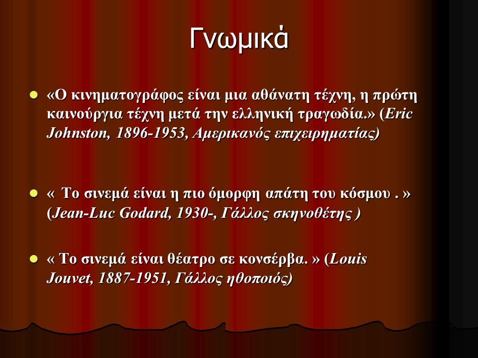 Γνωμικά «Ο κινηματογράφος είναι μια αθάνατη τέχνη, η πρώτη καινούργια τέχνη μετά την ελληνική τραγωδία.» (Eric Johnston, 1896-1953, Αμερικανός επιχειρ