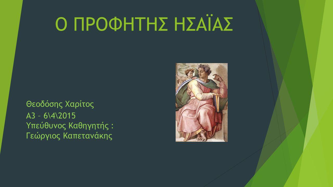 Ο ΠΡΟΦΗΤΗΣ ΗΣΑΪΑΣ Θεοδόσης Χαρίτος Α3 – 6\4\2015 Υπεύθυνος Καθηγητής : Γεώργιος Καπετανάκης