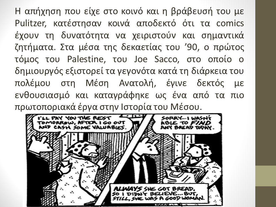 Η δεκαετία του '90 μας προσφέρει ένα ακόμη πολύ σημαντικό βιβλίο στο χώρο των comics: Το Palestine θέτει νέα δεδομένα για τη χρήση των comics ως Μέσα που καταγράφουν την επικαιρότητα Ταυτόχρονα, όλο και περισσότεροι δημιουργοί αρχίζουν να δουλεύουν για εφημερίδες και περιοδικά.