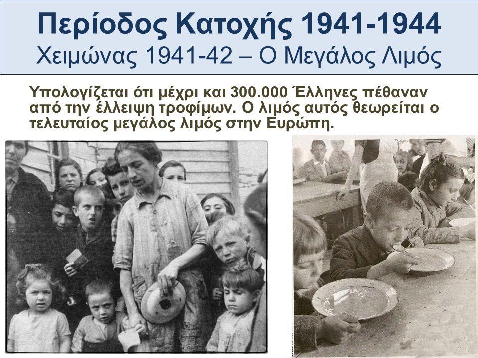 Περίοδος Κατοχής 1941-1944 Χειμώνας 1941-42 – Ο Μεγάλος Λιμός Υπολογίζεται ότι μέχρι και 300.000 Έλληνες πέθαναν από την έλλειψη τροφίμων. Ο λιμός αυτ
