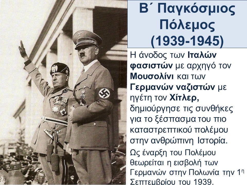 Β΄ Παγκόσμιος Πόλεμος (1939-1945) Η άνοδος των Ιταλών φασιστών με αρχηγό τον Μουσολίνι και των Γερμανών ναζιστών με ηγέτη τον Χίτλερ, δημιούργησε τις