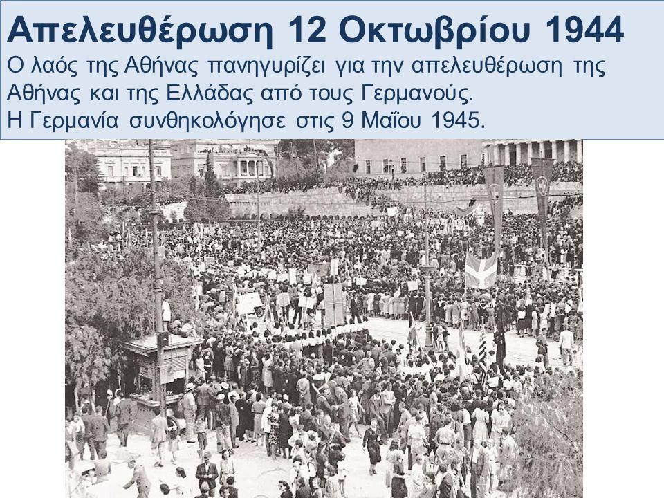 Απελευθέρωση 12 Οκτωβρίου 1944 Ο λαός της Αθήνας πανηγυρίζει για την απελευθέρωση της Αθήνας και της Ελλάδας από τους Γερμανούς. Η Γερμανία συνθηκολόγ