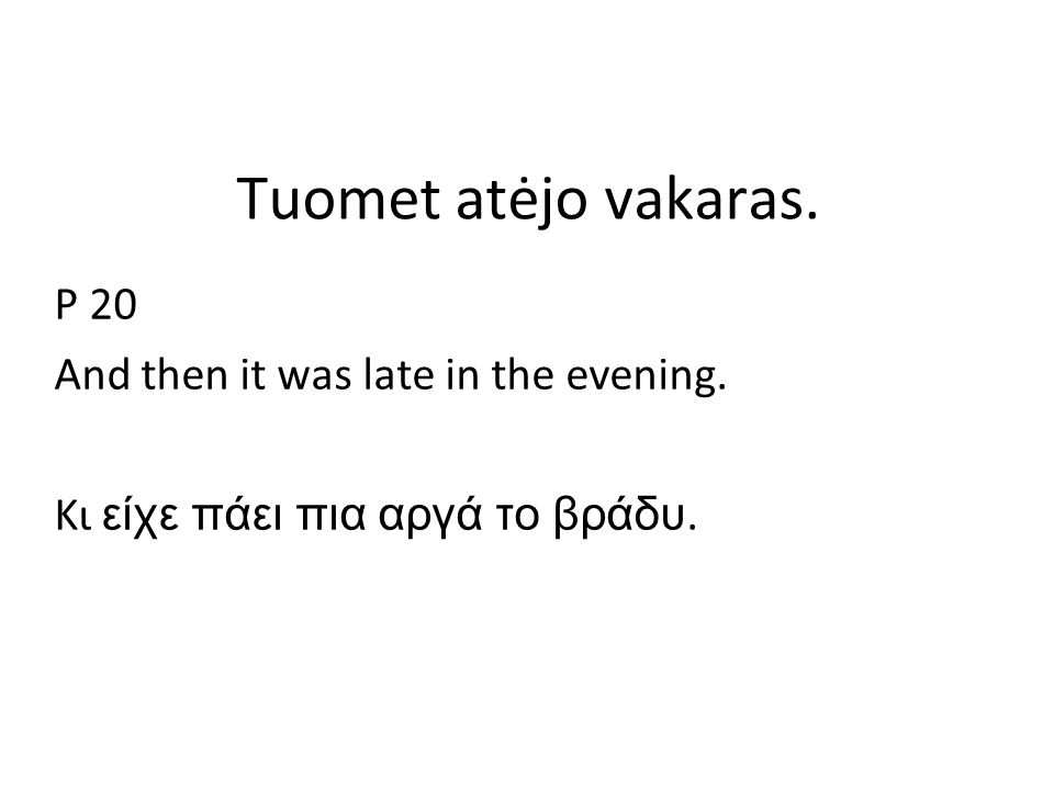 Tuomet atėjo vakaras. P 20 And then it was late in the evening. Κι είχε πάει πια αργά το βράδυ.