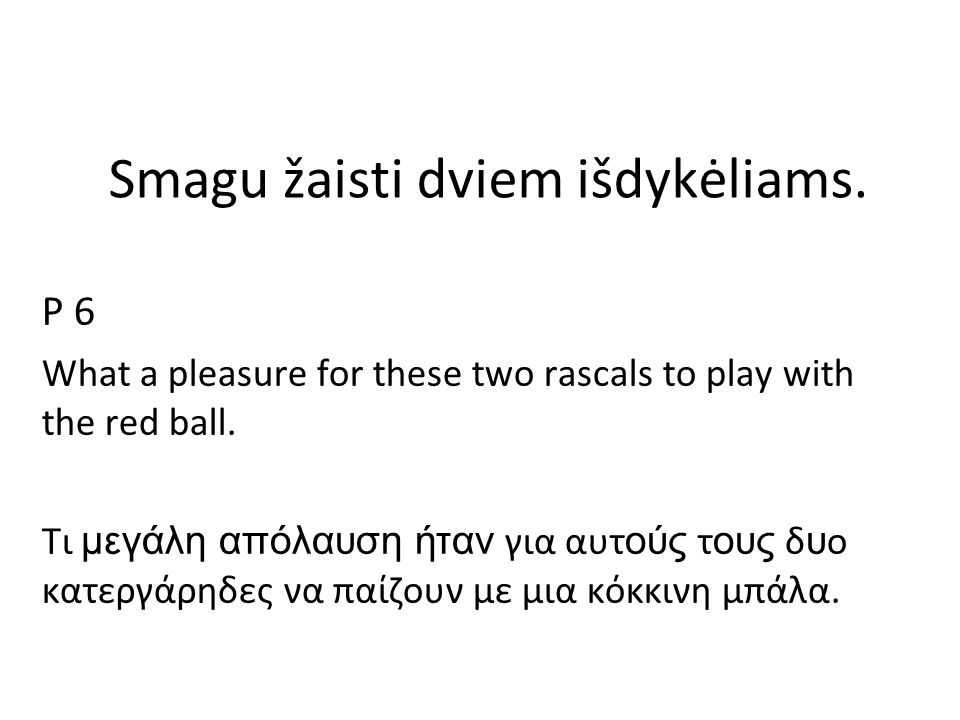 Smagu žaisti dviem išdykėliams. P 6 What a pleasure for these two rascals to play with the red ball. Τι μεγάλη απόλαυση ήταν για αυτ ούς τ ους δ υ ο κ