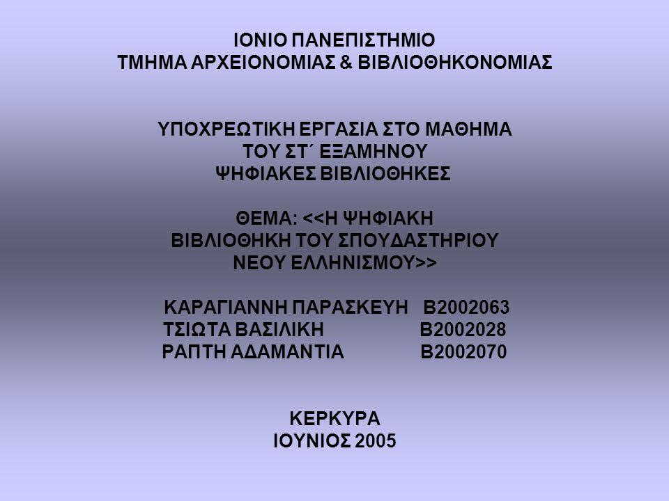 ΙΟΝΙΟ ΠΑΝΕΠΙΣΤΗΜΙΟ ΤΜΗΜΑ ΑΡΧΕΙΟΝΟΜΙΑΣ & ΒΙΒΛΙΟΘΗΚΟΝΟΜΙΑΣ ΥΠΟΧΡΕΩΤΙΚΗ ΕΡΓΑΣΙΑ ΣΤΟ ΜΑΘΗΜΑ ΤΟΥ ΣΤ΄ ΕΞΑΜΗΝΟΥ ΨΗΦΙΑΚΕΣ ΒΙΒΛΙΟΘΗΚΕΣ ΘΕΜΑ: > ΚΑΡΑΓΙΑΝΝΗ ΠΑΡΑΣΚΕΥΗ Β2002063 ΤΣΙΩΤΑ ΒΑΣΙΛΙΚΗ Β2002028 ΡΑΠΤΗ ΑΔΑΜΑΝΤΙΑ Β2002070 ΚΕΡΚΥΡΑ ΙΟΥΝΙΟΣ 2005