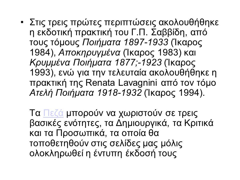 Στις τρεις πρώτες περιπτώσεις ακολουθήθηκε η εκδοτική πρακτική του Γ.Π. Σαββίδη, από τους τόμους Ποιήματα 1897-1933 (Ίκαρος 1984), Aποκηρυγμένα (Ίκαρο