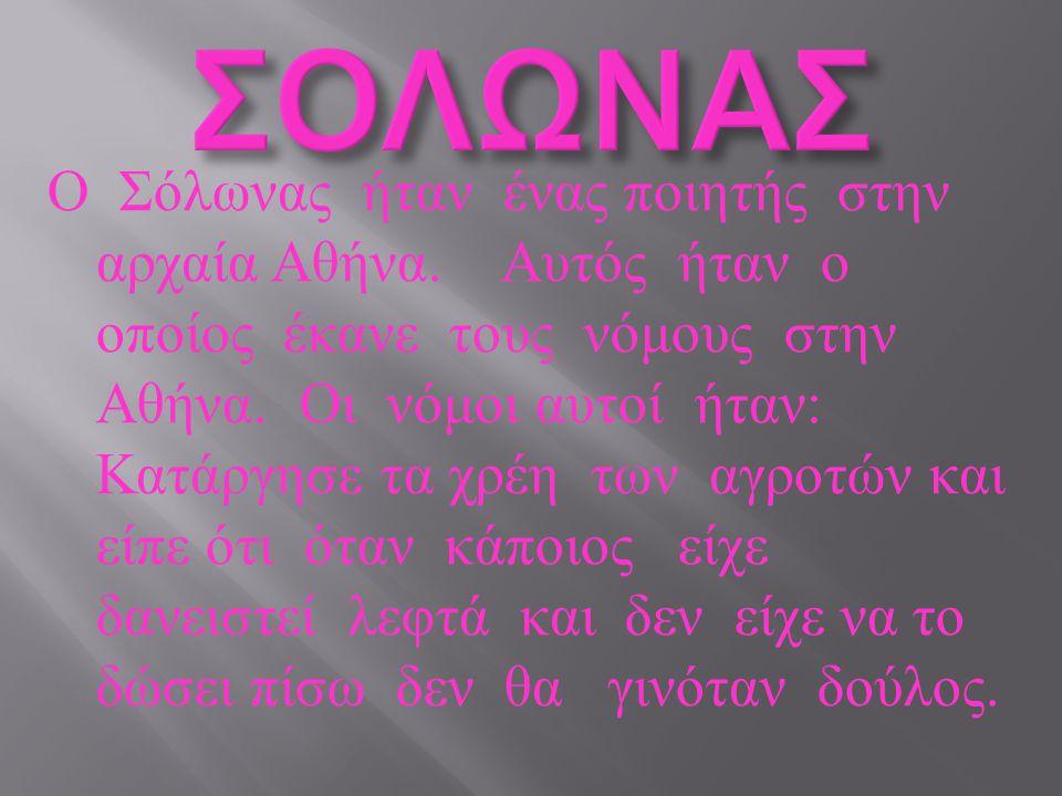 Ο Σόλωνας ήταν ένας ποιητής στην αρχαία Αθήνα. Αυτός ήταν ο οποίος έκανε τους νόμους στην Αθήνα. Οι νόμοι αυτοί ήταν : Κατάργησε τα χρέη των αγροτών κ