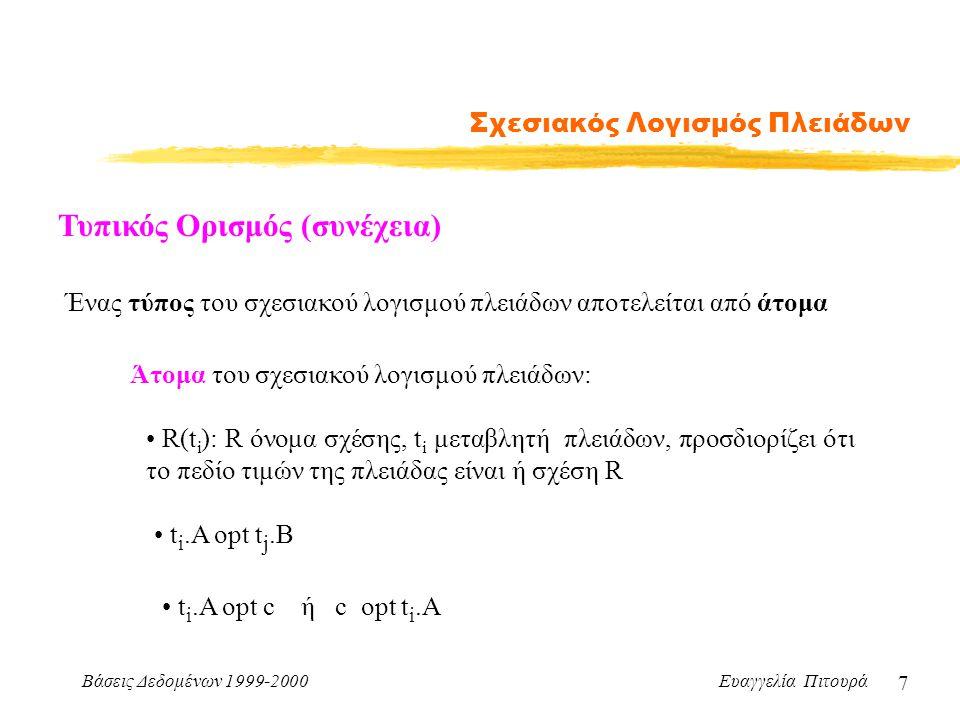 Βάσεις Δεδομένων 1999-2000 Ευαγγελία Πιτουρά 7 Σχεσιακός Λογισμός Πλειάδων Τυπικός Ορισμός (συνέχεια) Ένας τύπος του σχεσιακού λογισμού πλειάδων αποτελείται από άτομα Άτομα του σχεσιακού λογισμού πλειάδων: R(t i ): R όνομα σχέσης, t i μεταβλητή πλειάδων, προσδιορίζει ότι το πεδίο τιμών της πλειάδας είναι ή σχέση R t i.A opt t j.B t i.A opt c ή c opt t i.A