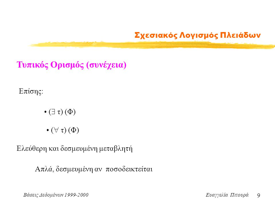 Βάσεις Δεδομένων 1999-2000 Ευαγγελία Πιτουρά 9 Σχεσιακός Λογισμός Πλειάδων Τυπικός Ορισμός (συνέχεια) Επίσης: (  τ) (Φ) (  τ) (Φ) Ελεύθερη και δεσμευμένη μεταβλητή Απλά, δεσμευμένη αν ποσοδεικτείται