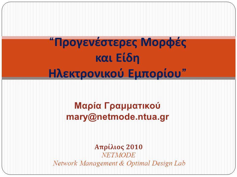 Απρίλιος 2010 NETMODE Network Management & Optimal Design Lab Προγενέστερες Μορφές και Είδη Ηλεκτρονικού Εμπορίου Μαρία Γραμματικού mary@netmode.ntua.gr