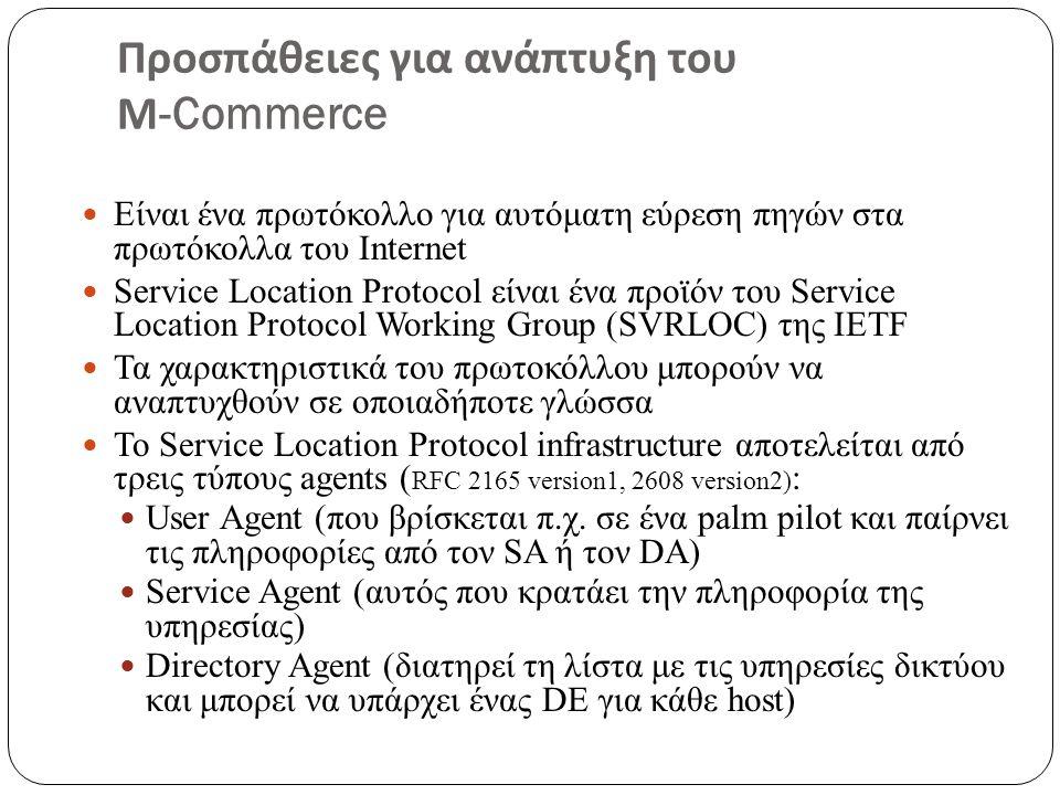 Προσπάθειες για ανάπτυξη του Μ -Commerce Είναι ένα πρωτόκολλο για αυτόματη εύρεση πηγών στα πρωτόκολλα του Internet Service Location Protocol είναι ένα προϊόν του Service Location Protocol Working Group (SVRLOC) της ΙΕΤF Τα χαρακτηριστικά του πρωτοκόλλου μπορούν να αναπτυχθούν σε οποιαδήποτε γλώσσα Το Service Location Protocol infrastructure αποτελείται από τρεις τύπους agents ( RFC 2165 version1, 2608 version2) : User Agent (που βρίσκεται π.χ.