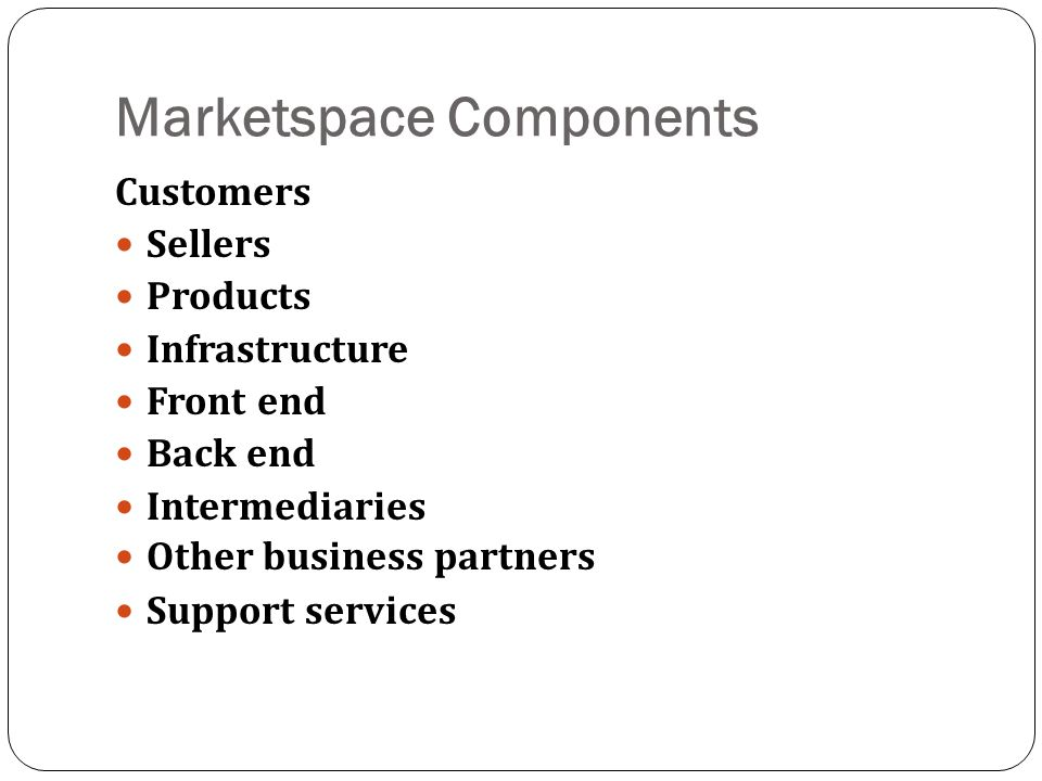 Marketspace Components Customers Sellers Products Infrastructure Front end Back end Intermediaries Other business partners Support services