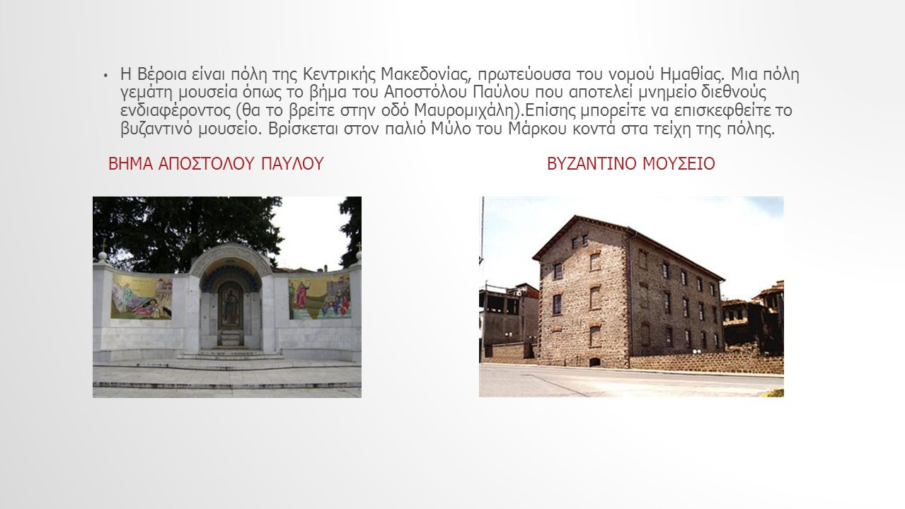 Η Βέροια είναι πόλη της Κεντρικής Μακεδονίας, πρωτεύουσα του νομού Ημαθίας. Μια πόλη γεμάτη μουσεία όπως το βήμα του Αποστόλου Παύλου που αποτελεί μνη