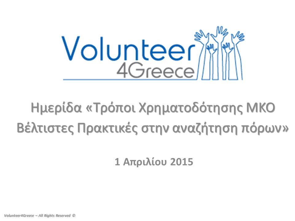 Ημερίδα «Τρόποι Χρηματοδότησης ΜΚΟ Βέλτιστες Πρακτικές στην αναζήτηση πόρων» 1 Απριλίου 2015 Volunteer4Greece – All Rights Reserved ©