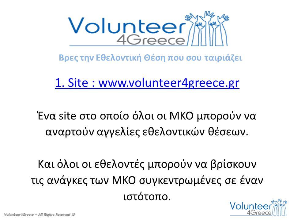 1. Site : www.volunteer4greece.gr Ένα site στο οποίο όλοι οι ΜΚΟ μπορούν να αναρτούν αγγελίες εθελοντικών θέσεων. Και όλοι οι εθελοντές μπορούν να βρί
