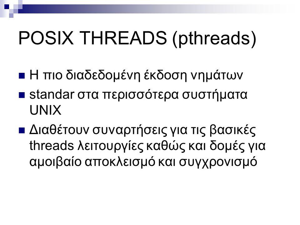 POSIX THREADS (pthreads) Η πιο διαδεδομένη έκδοση νημάτων standar στα περισσότερα συστήματα UNIX Διαθέτουν συναρτήσεις για τις βασικές threads λειτουργίες καθώς και δομές για αμοιβαίο αποκλεισμό και συγχρονισμό