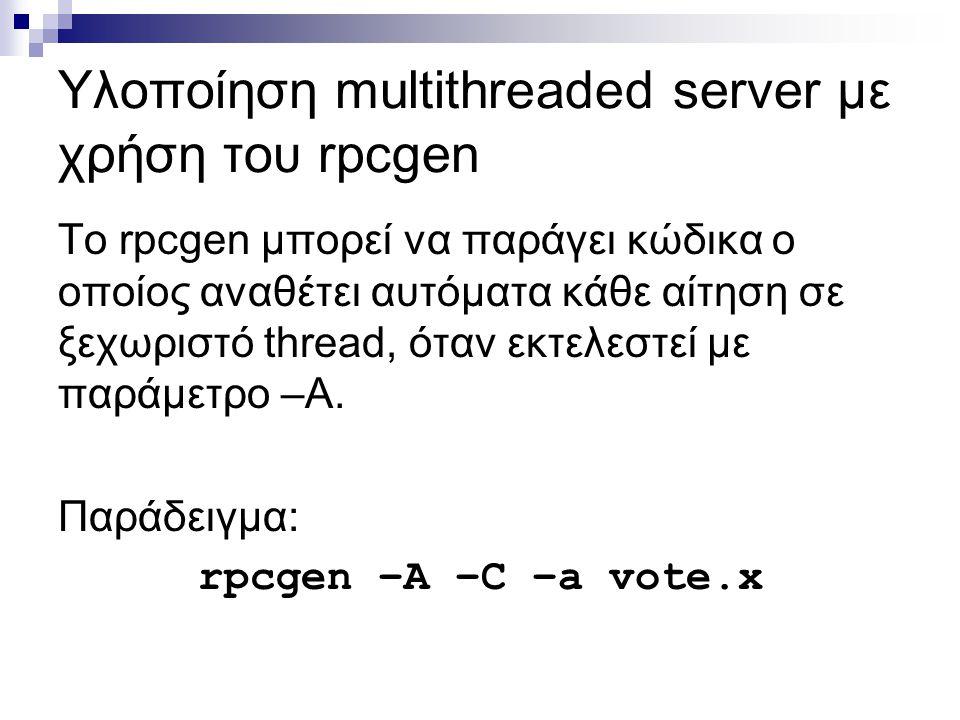 Υλοποίηση multithreaded server με χρήση του rpcgen Το rpcgen μπορεί να παράγει κώδικα ο οποίος αναθέτει αυτόματα κάθε αίτηση σε ξεχωριστό thread, όταν εκτελεστεί με παράμετρο –A.