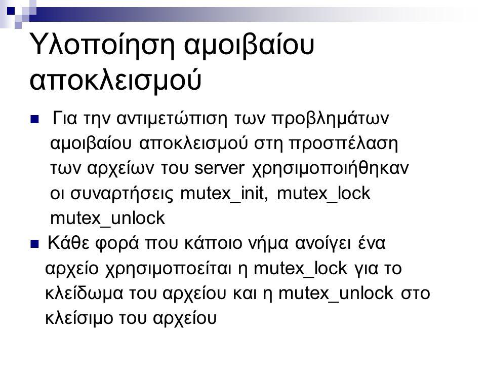 Υλοποίηση αμοιβαίου αποκλεισμού Για την αντιμετώπιση των προβλημάτων αμοιβαίου αποκλεισμού στη προσπέλαση των αρχείων του server χρησιμοποιήθηκαν οι συναρτήσεις mutex_init, mutex_lock mutex_unlock Κάθε φορά που κάποιο νήμα ανοίγει ένα αρχείο χρησιμοποείται η mutex_lock για το κλείδωμα του αρχείου και η mutex_unlock στο κλείσιμο του αρχείου