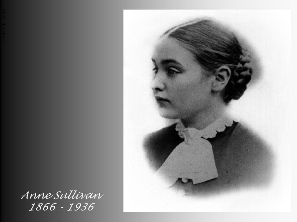 Anne Sullivan 1866 - 1936 ANNE SULLIVAN