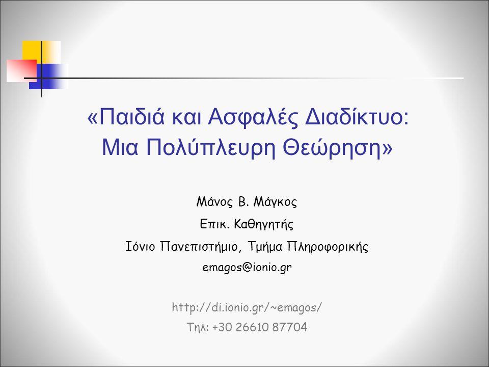 «Παιδιά και Ασφαλές Διαδίκτυο: Μια Πολύπλευρη Θεώρηση» Μάνος Β. Μάγκος Επικ. Καθηγητής Ιόνιο Πανεπιστήμιο, Τμήμα Πληροφορικής emagos@ionio.gr http://d