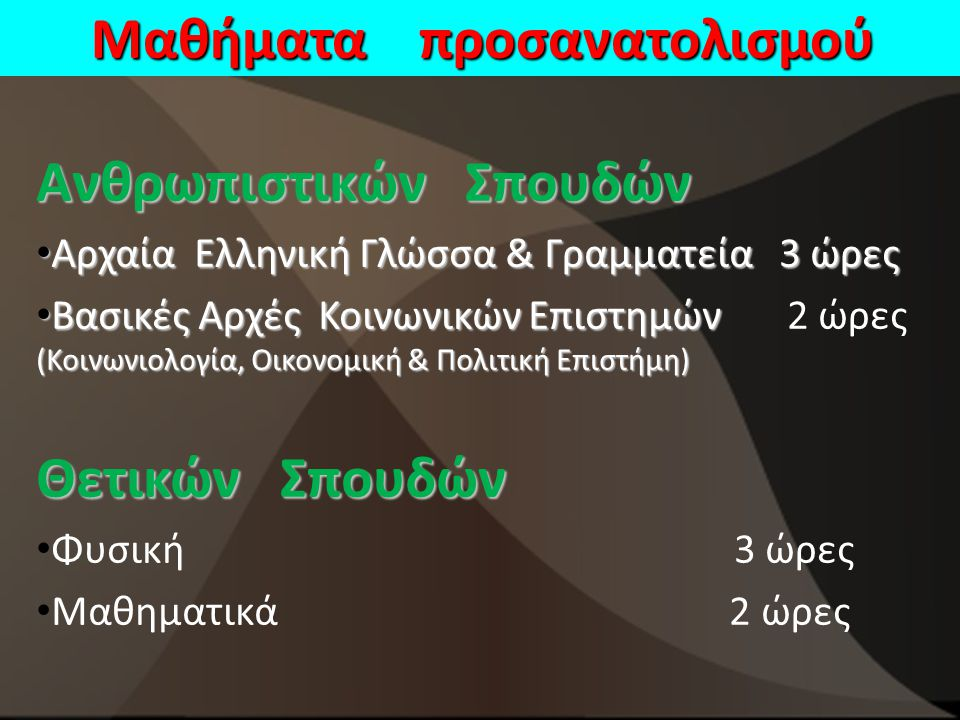 Μαθήματα προσανατολισμού Ανθρωπιστικών Σπουδών Αρχαία Ελληνική Γλώσσα & Γραμματεία 3 ώρες Αρχαία Ελληνική Γλώσσα & Γραμματεία 3 ώρες Βασικές Αρχές Κοινωνικών Επιστημών (Κοινωνιολογία, Οικονομική & Πολιτική Επιστήμη) Βασικές Αρχές Κοινωνικών Επιστημών 2 ώρες (Κοινωνιολογία, Οικονομική & Πολιτική Επιστήμη) Θετικών Σπουδών Φυσική 3 ώρες Μαθηματικά 2 ώρες