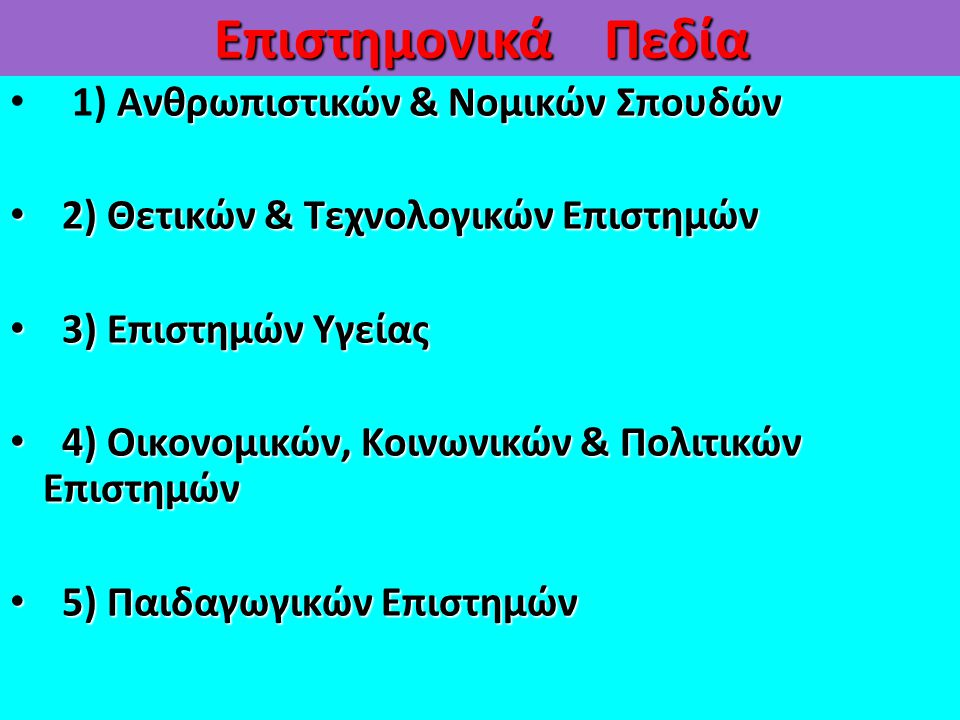 Επιστημονικά Πεδία Ανθρωπιστικών & Νομικών Σπουδών 1) Ανθρωπιστικών & Νομικών Σπουδών 2) Θετικών & Τεχνολογικών Επιστημών 2) Θετικών & Τεχνολογικών Επιστημών 3) Επιστημών Υγείας 3) Επιστημών Υγείας 4) Οικονομικών, Κοινωνικών & Πολιτικών Επιστημών 4) Οικονομικών, Κοινωνικών & Πολιτικών Επιστημών 5) Παιδαγωγικών Επιστημών 5) Παιδαγωγικών Επιστημών