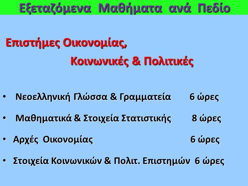 Εξεταζόμενα Μαθήματα ανά Πεδίο Επιστήμες Οικονομίας, Κοινωνικές & Πολιτικές Κοινωνικές & Πολιτικές Νεοελληνική Γλώσσα & Γραμματεία 6 ώρες Μαθηματικά & Στοιχεία Στατιστικής 8 ώρες Μαθηματικά & Στοιχεία Στατιστικής 8 ώρες Αρχές Οικονομίας 6 ώρες Αρχές Οικονομίας 6 ώρες Στοιχεία Κοινωνικών & Πολιτ.
