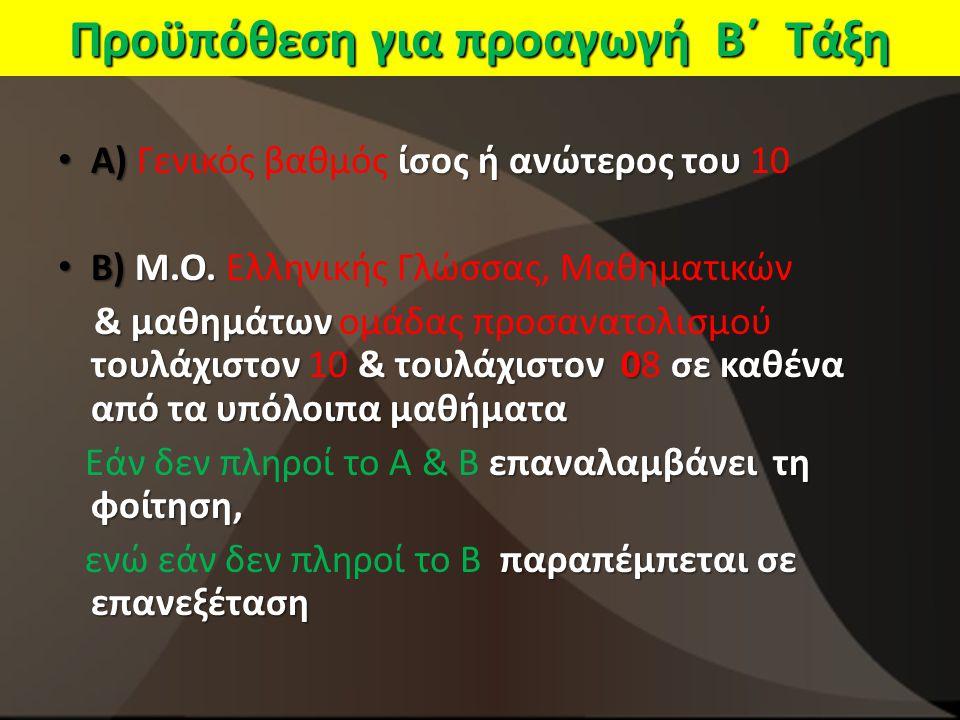 Προϋπόθεση για προαγωγή Β΄ Τάξη Α) ίσος ή ανώτερος του Α) Γενικός βαθμός ίσος ή ανώτερος του 10 Β) Μ.Ο. Β) Μ.Ο. Ελληνικής Γλώσσας, Μαθηματικών & μαθημ
