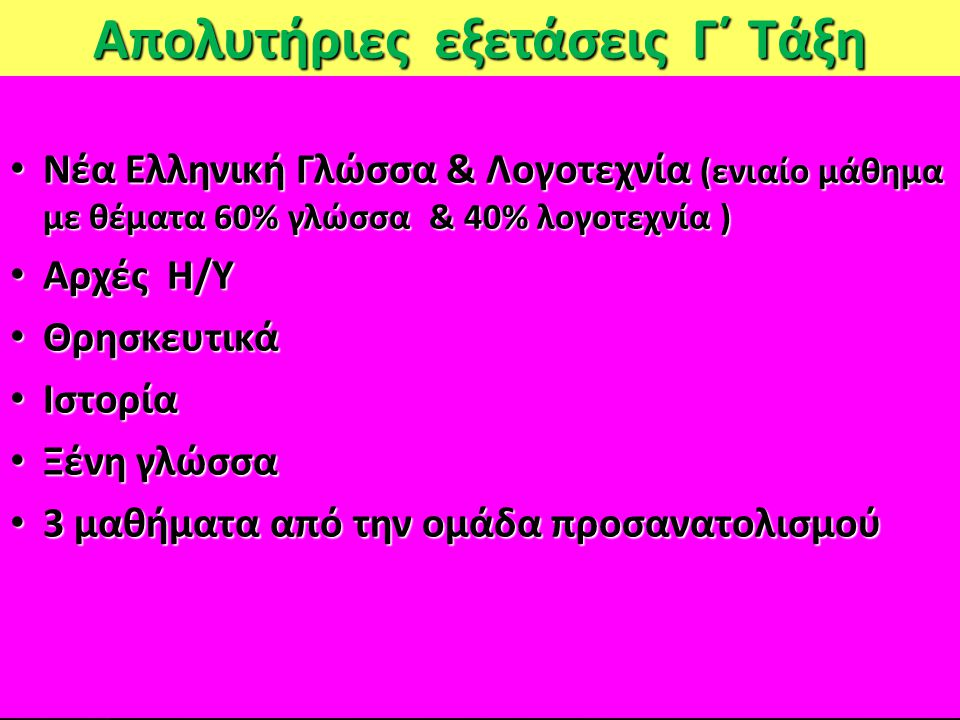 Απολυτήριες εξετάσεις Γ΄ Τάξη Νέα Ελληνική Γλώσσα & Λογοτεχνία (ενιαίο μάθημα με θέματα 60% γλώσσα & 40% λογοτεχνία ) Νέα Ελληνική Γλώσσα & Λογοτεχνία (ενιαίο μάθημα με θέματα 60% γλώσσα & 40% λογοτεχνία ) Αρχές Η/Υ Αρχές Η/Υ Θρησκευτικά Θρησκευτικά Ιστορία Ιστορία Ξένη γλώσσα Ξένη γλώσσα 3 μαθήματα από την ομάδα προσανατολισμού 3 μαθήματα από την ομάδα προσανατολισμού